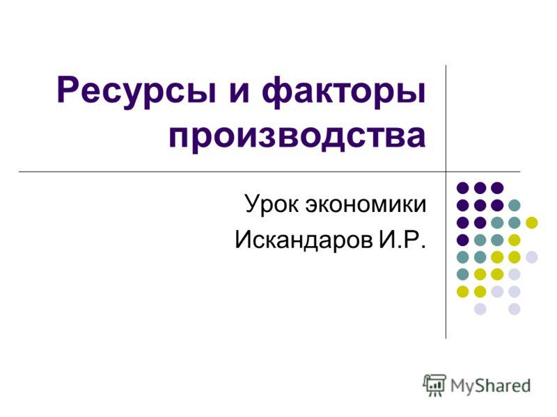 Ресурсы и факторы производства Урок экономики Искандаров И.Р.