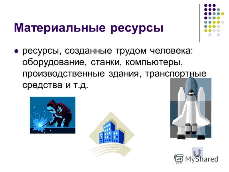 Материальные ресурсы ресурсы, созданные трудом человека: оборудование, станки, компьютеры, производственные здания, транспортные средства и т.д.