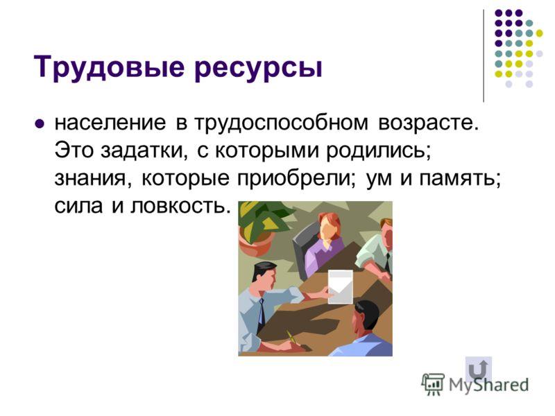 Трудовые ресурсы население в трудоспособном возрасте. Это задатки, с которыми родились; знания, которые приобрели; ум и память; сила и ловкость.