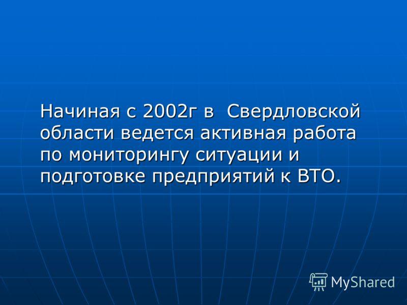 Начиная с 2002г в Свердловской области ведется активная работа по мониторингу ситуации и подготовке предприятий к ВТО.