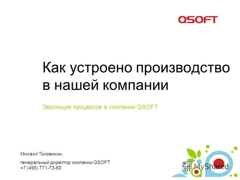 Как устроено производство в нашей компании Эволюция процессов в компании QSOFT Михаил Токовинин, генеральный директор компании QSOFT +7 (495) 771-73-63