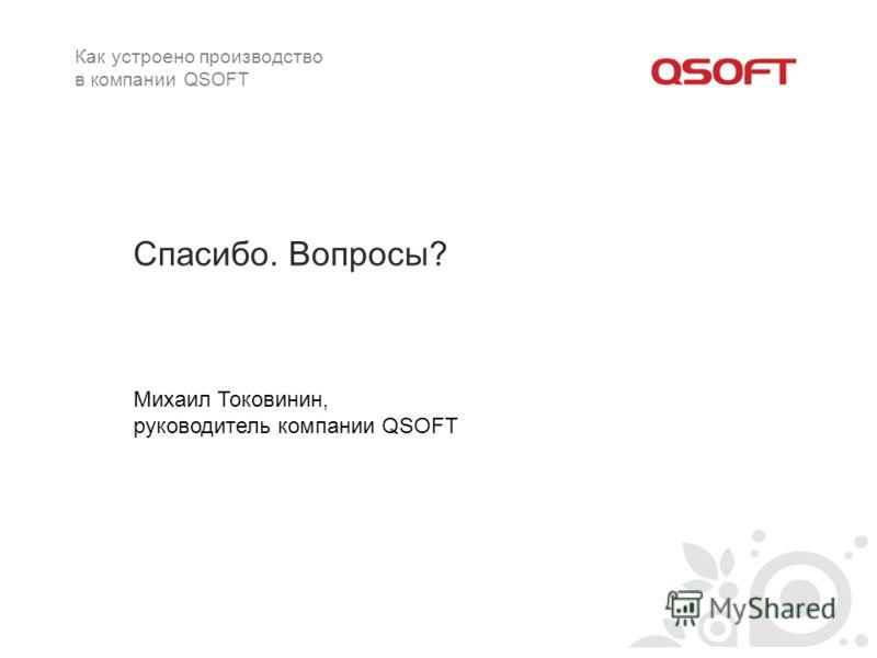 Спасибо. Вопросы? Михаил Токовинин, руководитель компании QSOFT Как устроено производство в компании QSOFT