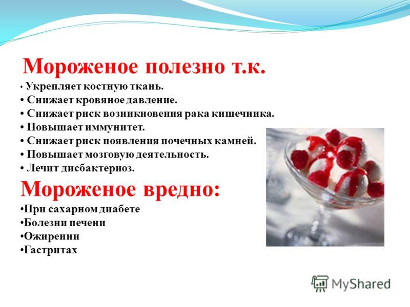 Мороженое полезно т.к. Укрепляет костную ткань. Снижает кровяное давление. Снижает риск возникновения рака кишечника. Повышает иммунитет. Снижает риск появления почечных камней. Повышает мозговую деятельность. Лечит дисбактериоз. Мороженое вредно: Пр