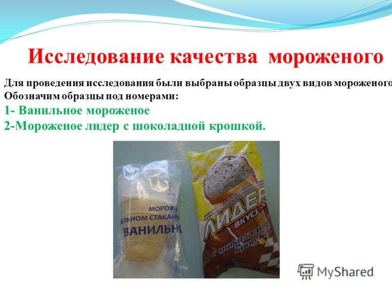 Исследование качества мороженого Для проведения исследования были выбраны образцы двух видов мороженого. Обозначим образцы под номерами: 1- Ванильное мороженое 2-Мороженое лидер с шоколадной крошкой.