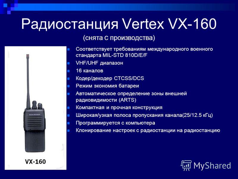 Радиостанция Vertex VX-160 (снята с производства) Соответствует требованиям международного военного стандарта MIL-STD 810D/E/F VHF/UHF диапазон 16 каналов Кодер/декодер CTCSS/DCS Режим экономия батареи Автоматическое определение зоны внешней радиовид