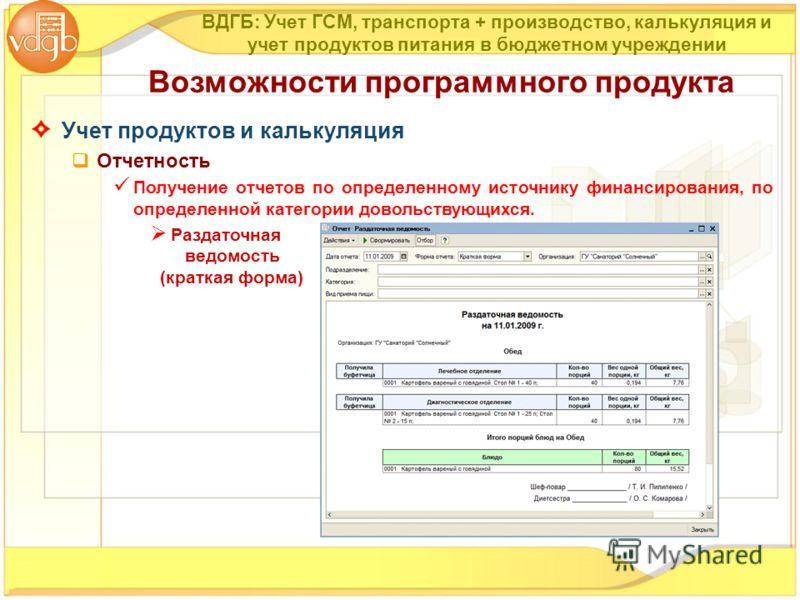Учет продуктов и калькуляция Отчетность Получение отчетов по определенному источнику финансирования, по определенной категории довольствующихся. Раздаточная ведомость (краткая форма) Возможности программного продукта ВДГБ: Учет ГСМ, транспорта + прои