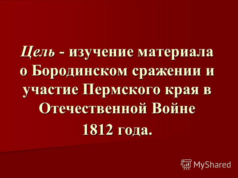 Цель - изучение материала о Бородинском сражении и участие Пермского края в Отечественной Войне 1812 года.