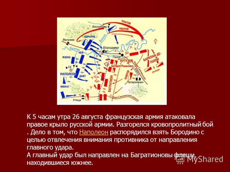 К 5 часам утра 26 августа французская армия атаковала правое крыло русской армии. Разгорелся кровопролитный бой. Дело в том, что Наполеон распорядился взять Бородино с целью отвлечения внимания противника от направления главного удара.Наполеон А глав