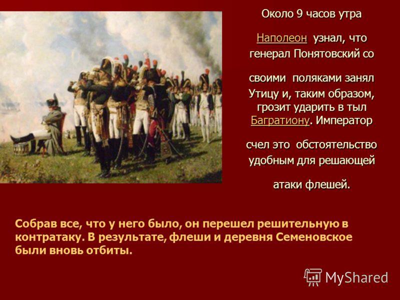 Около 9 часов утра Наполеон узнал, что генерал Понятовский со своими поляками занял Утицу и, таким образом, грозит ударить в тыл Багратиону. Император счел это обстоятельство удобным для решающей атаки флешей. Наполеон Багратиону Наполеон Багратиону