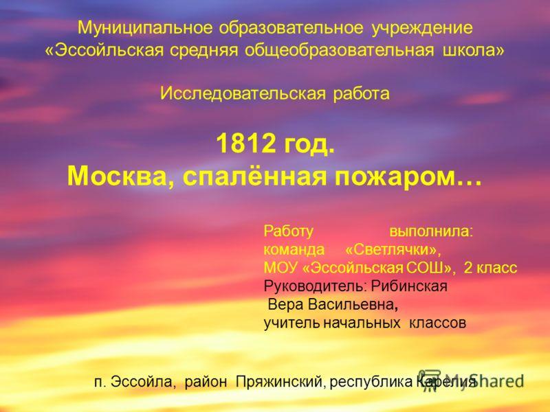 Муниципальное образовательное учреждение «Эссойльская средняя общеобразовательная школа» Исследовательская работа 1812 год. Москва, спалённая пожаром… Работу выполнила: команда «Светлячки», МОУ «Эссойльская СОШ», 2 класс Руководитель: Рибинская Вера