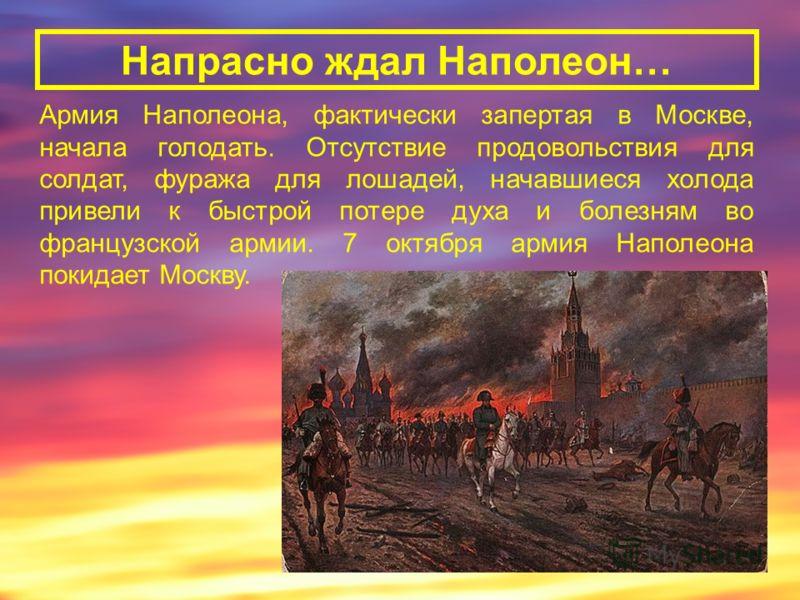 Напрасно ждал Наполеон… Армия Наполеона, фактически запертая в Москве, начала голодать. Отсутствие продовольствия для солдат, фуража для лошадей, начавшиеся холода привели к быстрой потере духа и болезням во французской армии. 7 октября армия Наполео