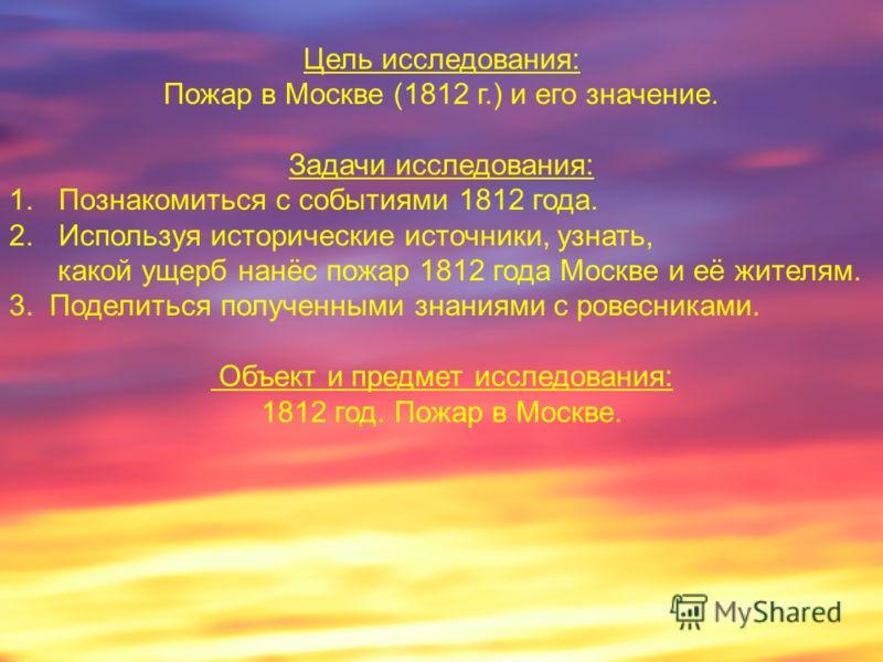 Цель исследования: Пожар в Москве (1812 г.) и его значение. Задачи исследования: 1.Познакомиться с событиями 1812 года. 2.Используя исторические источники, узнать, какой ущерб нанёс пожар 1812 года Москве и её жителям. 3. Поделиться полученными знани