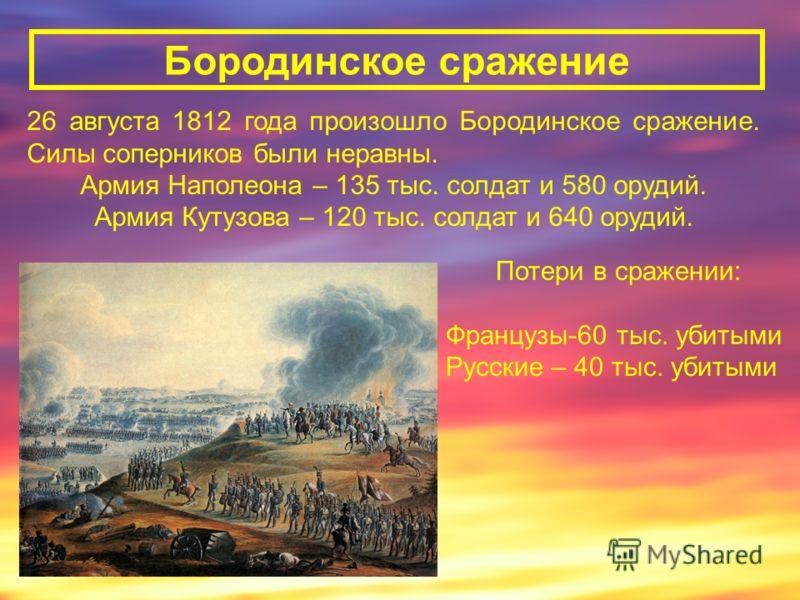 26 августа 1812 года произошло Бородинское сражение. Силы соперников были неравны. Армия Наполеона – 135 тыс. солдат и 580 орудий. Армия Кутузова – 120 тыс. солдат и 640 орудий. Бородинское сражение Потери в сражении: Французы-60 тыс. убитыми Русские