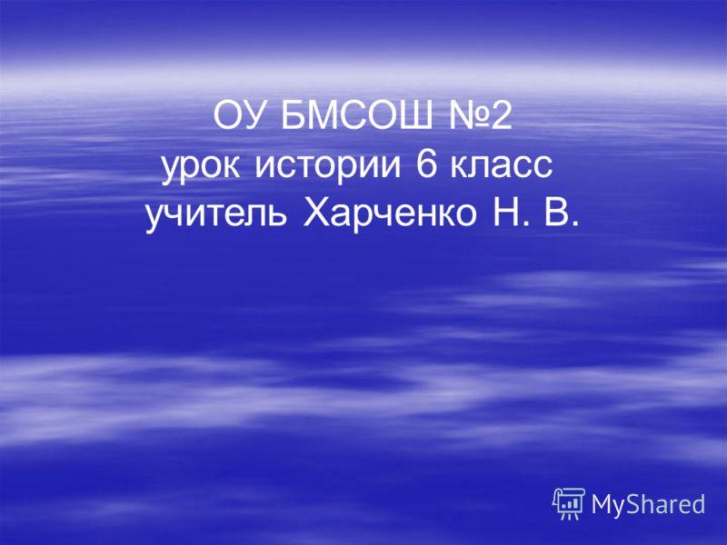 ОУ БМСОШ 2 урок истории 6 класс учитель Харченко Н. В.