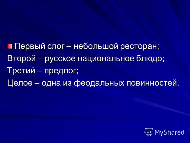 Первый слог – небольшой ресторан; Второй – русское национальное блюдо; Третий – предлог; Целое – одна из феодальных повинностей.