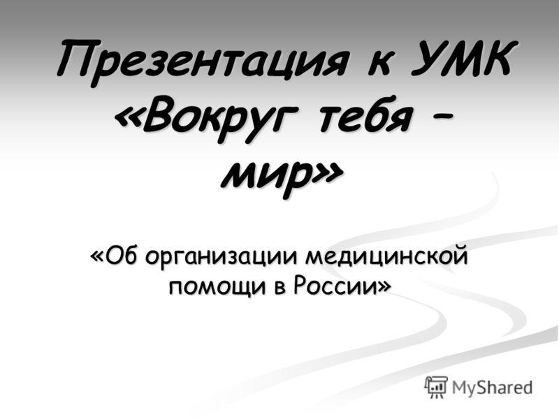 Презентация к УМК «Вокруг тебя – мир» «Об организации медицинской помощи в России»