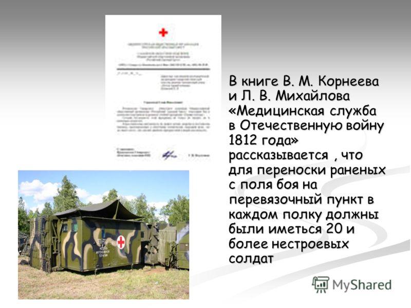 В книге В. М. Корнеева и Л. В. Михайлова «Медицинская служба в Отечественную войну 1812 года» рассказывается, что для переноски раненых с поля боя на перевязочный пункт в каждом полку должны были иметься 20 и более нестроевых солдат