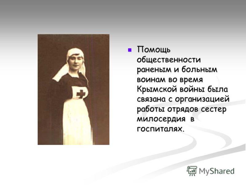 Помощь общественности раненым и больным воинам во время Крымской войны была связана с организацией работы отрядов сестер милосердия в госпиталях.