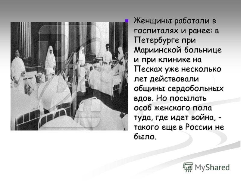 Женщины работали в госпиталях и ранее: в Петербурге при Мариинской больнице и при клинике на Песках уже несколько лет действовали общины сердобольных вдов. Но посылать особ женского пола туда, где идет война, - такого еще в России не было.