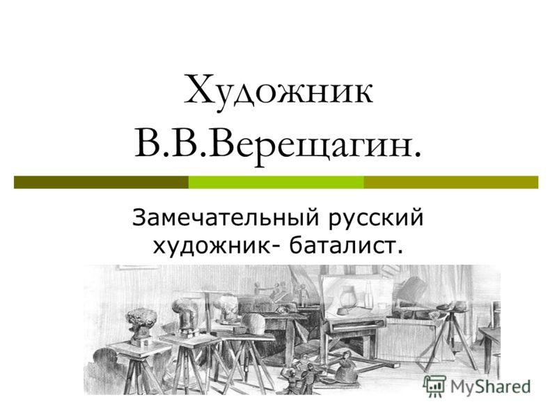 Художник В.В.Верещагин. Замечательный русский художник- баталист.