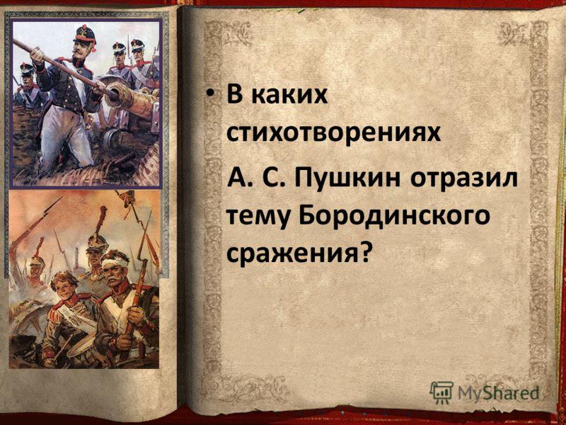 В каких стихотворениях А. С. Пушкин отразил тему Бородинского сражения?