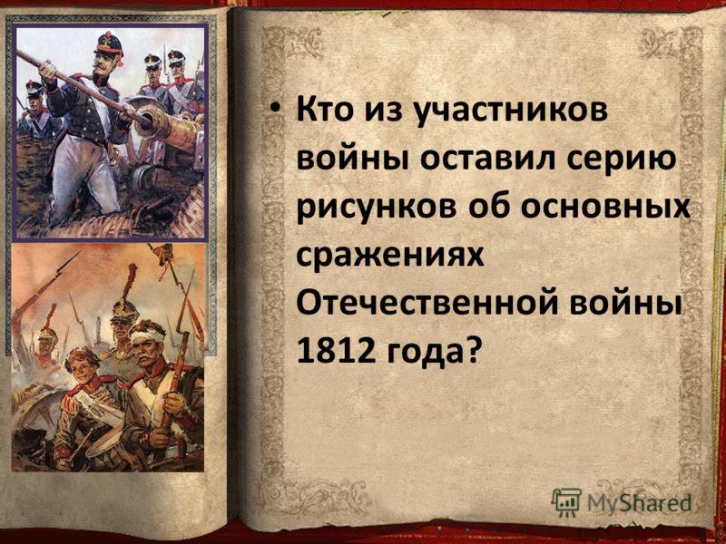 Кто из участников войны оставил серию рисунков об основных сражениях Отечественной войны 1812 года?