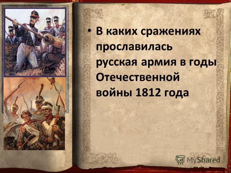В каких сражениях прославилась русская армия в годы Отечественной войны 1812 года