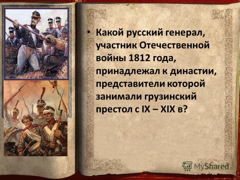 Какой русский генерал, участник Отечественной войны 1812 года, принадлежал к династии, представители которой занимали грузинский престол с IX – XIX в?