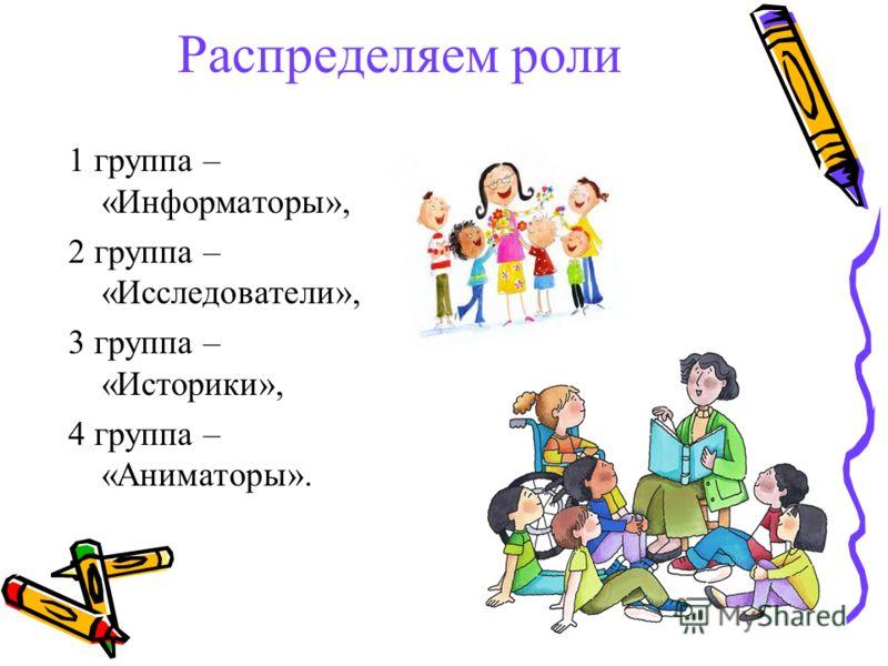 Распределяем роли 1 группа – «Информаторы», 2 группа – «Исследователи», 3 группа – «Историки», 4 группа – «Аниматоры».