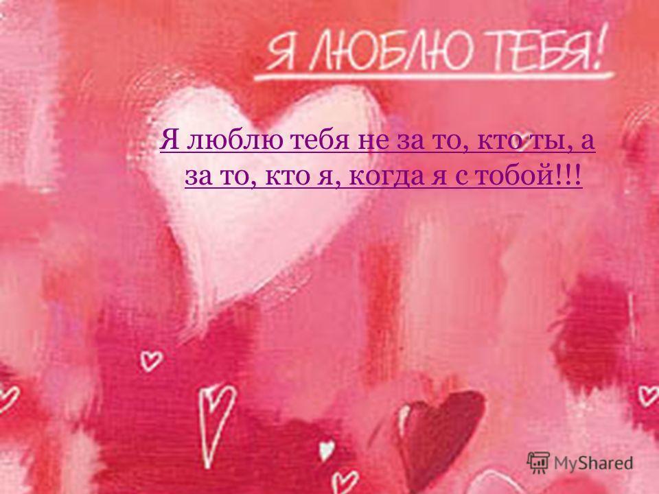 Я люблю тебя не за то, кто ты, а за то, кто я, когда я с тобой Я люблю тебя не за то, кто ты, а за то, кто я, когда я с тобой!!!