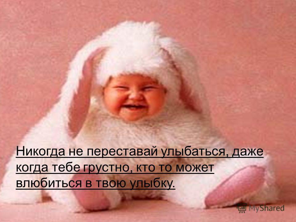 Никогда не переставай улыбаться, даже когда тебе грустно, кто то может влюбиться в твою улыбку.