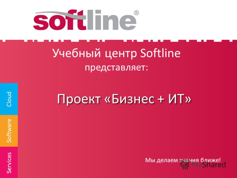 Software Cloud Services Учебный центр Softline представляет: Мы делаем знания ближе! Проект «Бизнес + ИТ»
