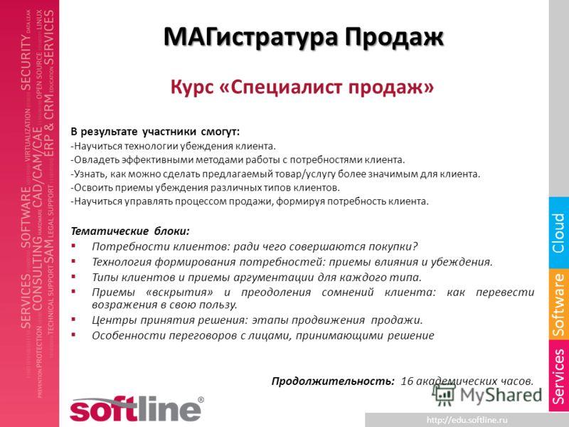 http://edu.softline.ru Software Cloud Services МАГистратура Продаж Курс «Специалист продаж» В результате участники смогут: -Научиться технологии убеждения клиента. -Овладеть эффективными методами работы с потребностями клиента. -Узнать, как можно сде