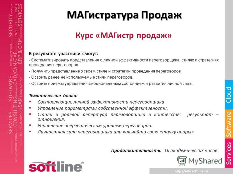 http://edu.softline.ru Software Cloud Services МАГистратура Продаж Курс «МАГистр продаж» В результате участники смогут: - Систематизировать представления о личной эффективности переговорщика, стилях и стратегиях проведения переговоров - Получить пред