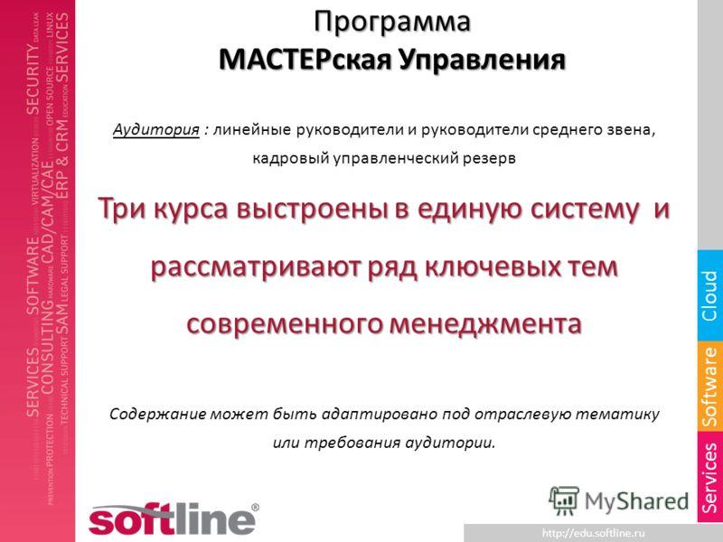http://edu.softline.ru Software Cloud Services Программа МАСТЕРская Управления Аудитория : линейные руководители и руководители среднего звена, кадровый управленческий резерв Три курса выстроены в единую систему и рассматривают ряд ключевых тем совре