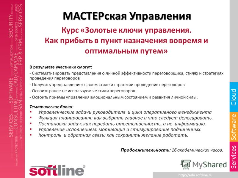 http://edu.softline.ru Software Cloud Services МАСТЕРская Управления Курс «Золотые ключи управления. Как прибыть в пункт назначения вовремя и оптимальным путем» В результате участники смогут: - Систематизировать представления о личной эффективности п