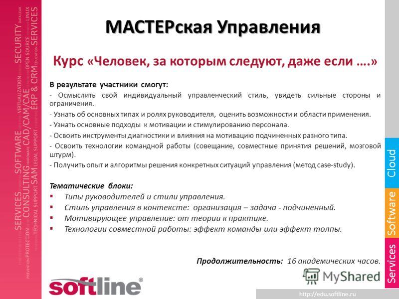 http://edu.softline.ru Software Cloud Services МАСТЕРская Управления Курс « Человек, за которым следуют, даже если …. » В результате участники смогут: - Осмыслить свой индивидуальный управленческий стиль, увидеть сильные стороны и ограничения. - Узна