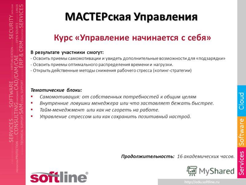 http://edu.softline.ru Software Cloud Services МАСТЕРская Управления Курс «Управление начинается с себя» В результате участники смогут: - Освоить приемы самомотивации и увидеть дополнительные возможности для «подзарядки» - Освоить приемы оптимального