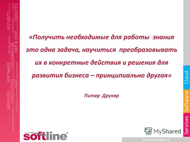http://edu.softline.ru Software Cloud Services «Получить необходимые для работы знания это одна задача, научиться преобразовывать их в конкретные действия и решения для развития бизнеса – принципиально другая» Питер Друкер