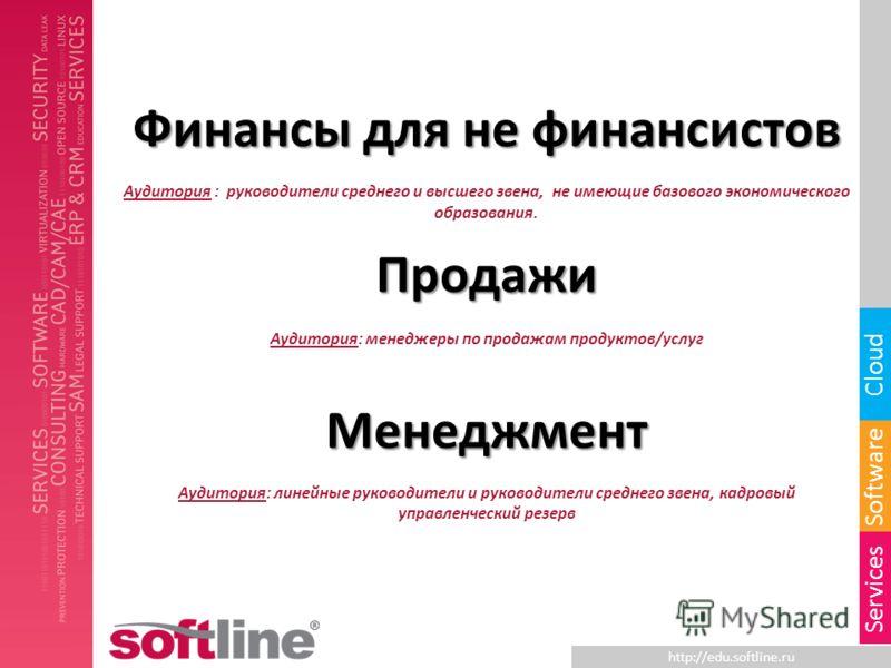 http://edu.softline.ru Software Cloud Services Финансы для не финансистов Аудитория : руководители среднего и высшего звена, не имеющие базового экономического образования.Продажи Аудитория: менеджеры по продажам продуктов/услугМенеджмент Аудитория:
