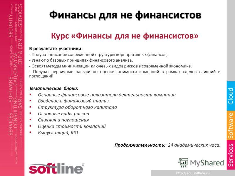 http://edu.softline.ru Software Cloud Services Финансы для не финансистов Курс «Финансы для не финансистов» В результате участники: - Получат описание современной структуры корпоративных финансов, - Узнают о базовых принципах финансового анализа, - О