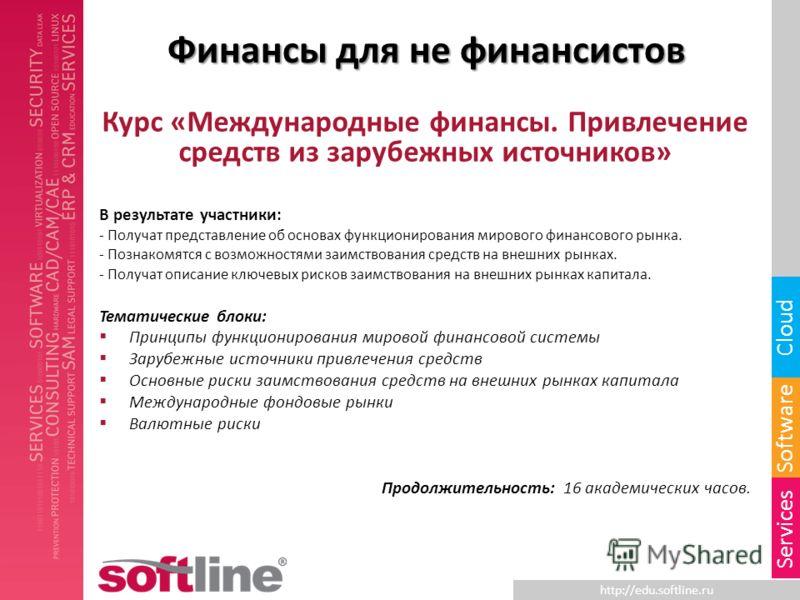 http://edu.softline.ru Software Cloud Services Финансы для не финансистов Курс «Международные финансы. Привлечение средств из зарубежных источников» В результате участники: - Получат представление об основах функционирования мирового финансового рынк