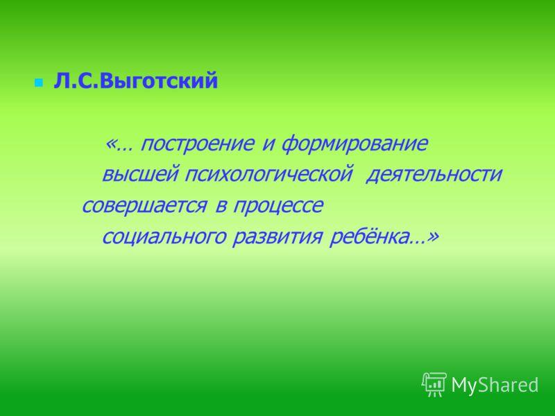 Л.С.Выготский «… построение и формирование высшей психологической деятельности совершается в процессе социального развития ребёнка…»