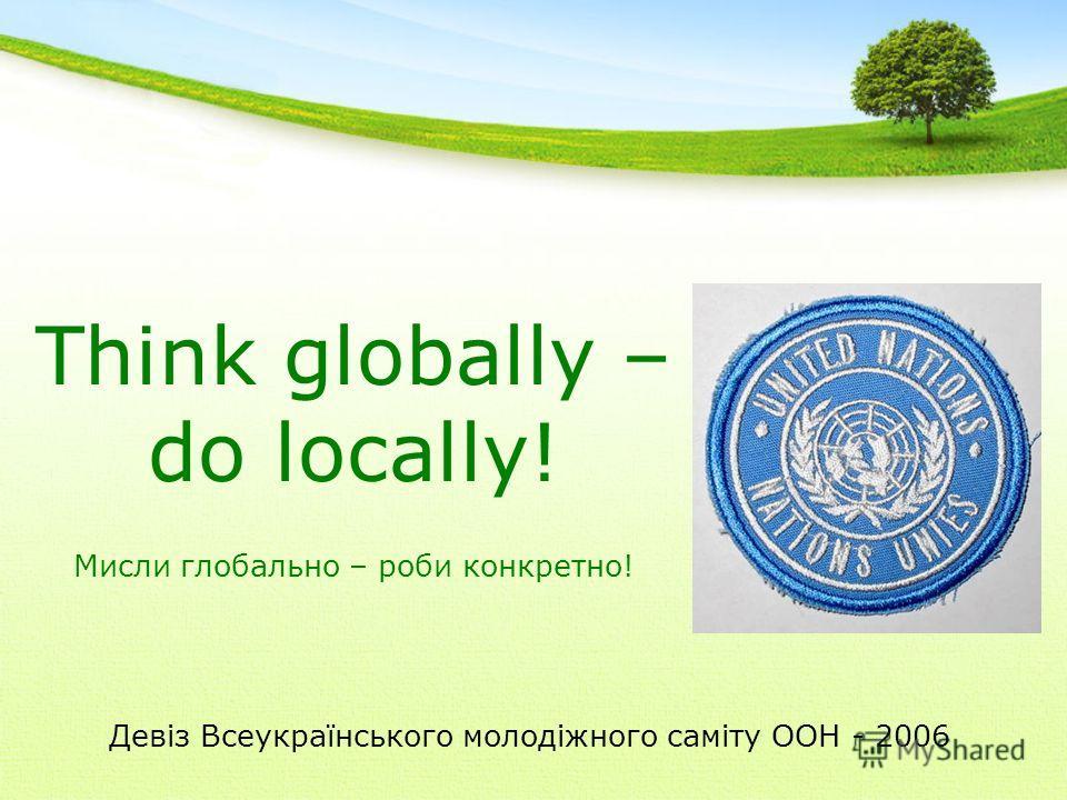 Девіз Всеукраїнського молодіжного саміту ООН - 2006 Think globally – do locally! Мисли глобально – роби конкретно!
