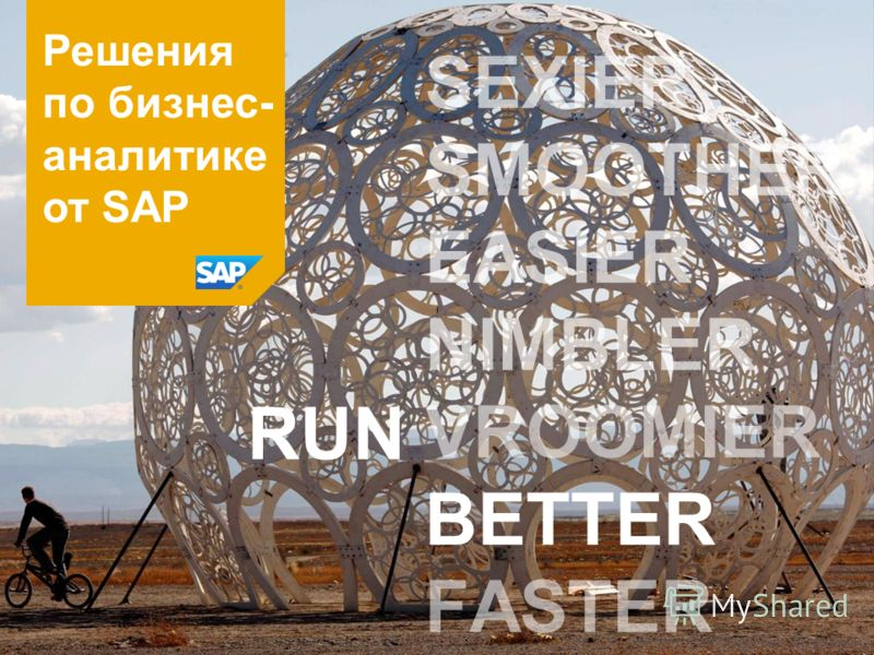 SEXIER SMOOTHER EASIER NIMBLER VROOMIER BETTER FASTER RUN Решения по бизнес- аналитике от SAP