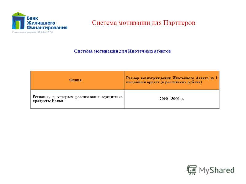 Система мотивации для Партнеров Опция Размер вознаграждения Ипотечного Агента за 1 выданный кредит (в российских рублях) Регионы, в которых реализованы кредитные продукты Банка 2000 - 3000 р. Система мотивации для Ипотечных агентов