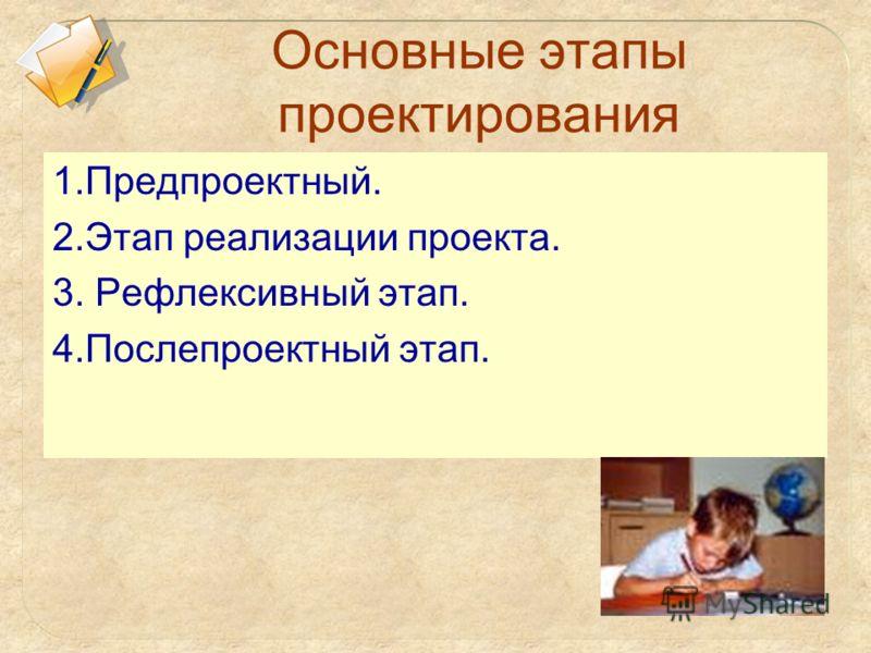 Основные этапы проектирования 1.Предпроектный. 2.Этап реализации проекта. 3. Рефлексивный этап. 4.Послепроектный этап.