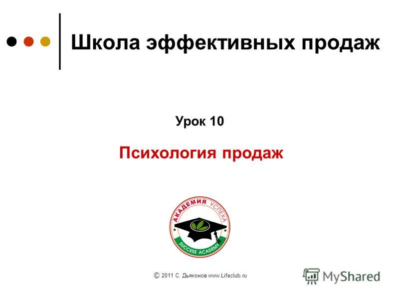 Школа эффективных продаж Психология продаж Урок 10 © 2011 C. Дьяконов www.Lifeclub.ru