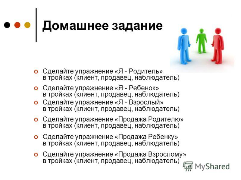 Домашнее задание Сделайте упражнение «Я - Родитель» в тройках (клиент, продавец, наблюдатель) Сделайте упражнение «Я - Ребенок» в тройках (клиент, продавец, наблюдатель) Сделайте упражнение «Я - Взрослый» в тройках (клиент, продавец, наблюдатель) Сде