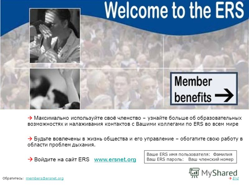 Максимально используйте своё членство – узнайте больше об образовательных возможностях и налаживания контактов с Вашими коллегами по ERS во всем мире Будьте вовлечены в жизнь общества и его управление – обогатите свою работу в области проблем дыхания